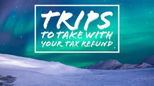 Five International Trips to Take with Your Tax Refund