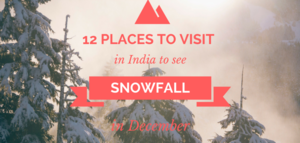12 Places to Visit in India to See Snowfall in December!